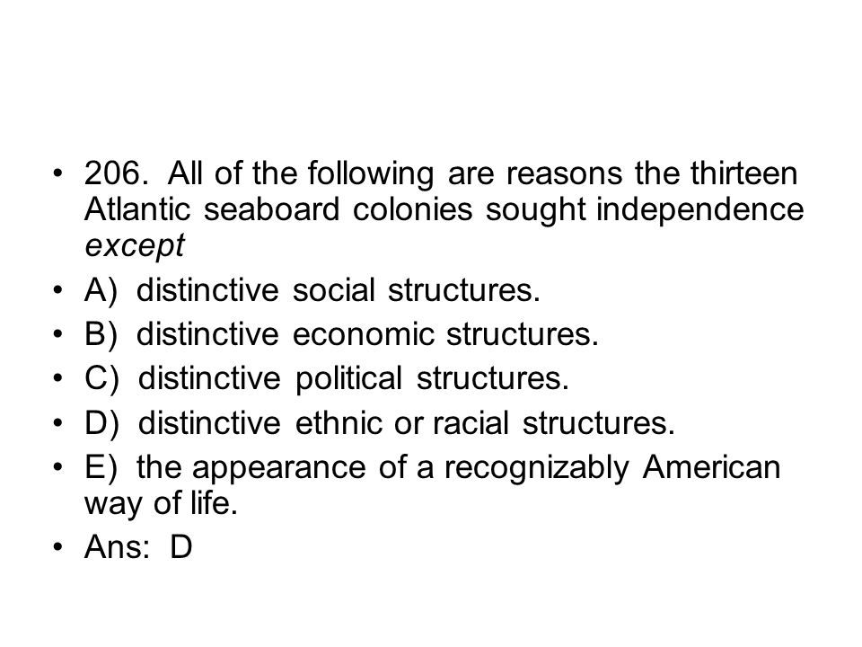 206. All of the following are reasons the thirteen Atlantic seaboard colonies sought independence except