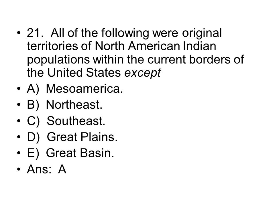 21. All of the following were original territories of North American Indian populations within the current borders of the United States except
