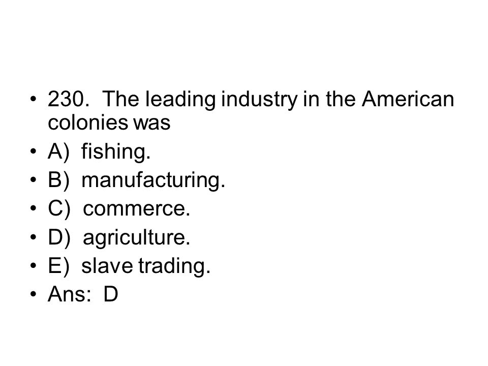 230. The leading industry in the American colonies was