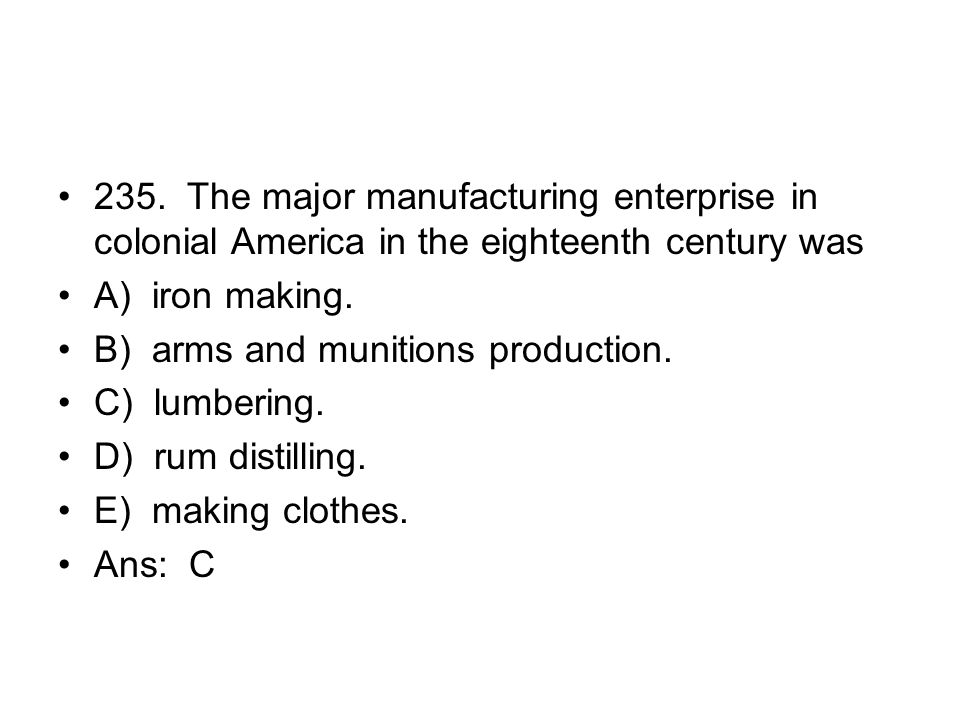 235. The major manufacturing enterprise in colonial America in the eighteenth century was