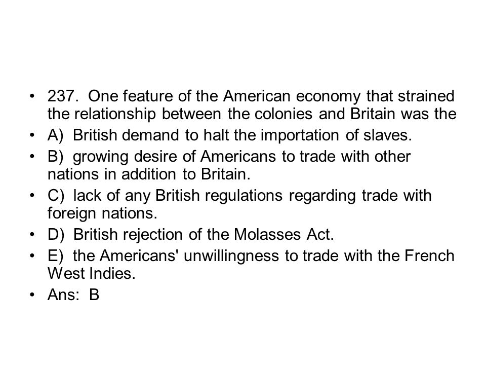 237. One feature of the American economy that strained the relationship between the colonies and Britain was the