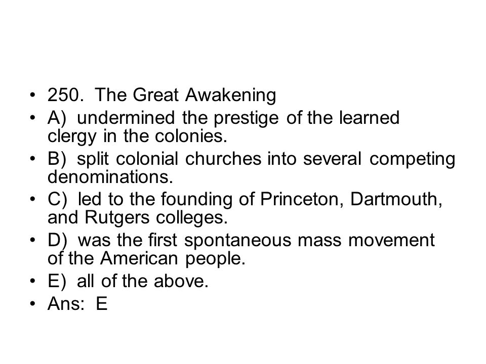 250. The Great Awakening A) undermined the prestige of the learned clergy in the colonies.