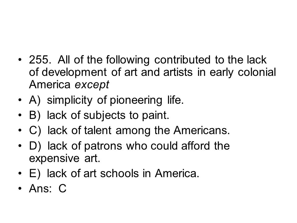 255. All of the following contributed to the lack of development of art and artists in early colonial America except