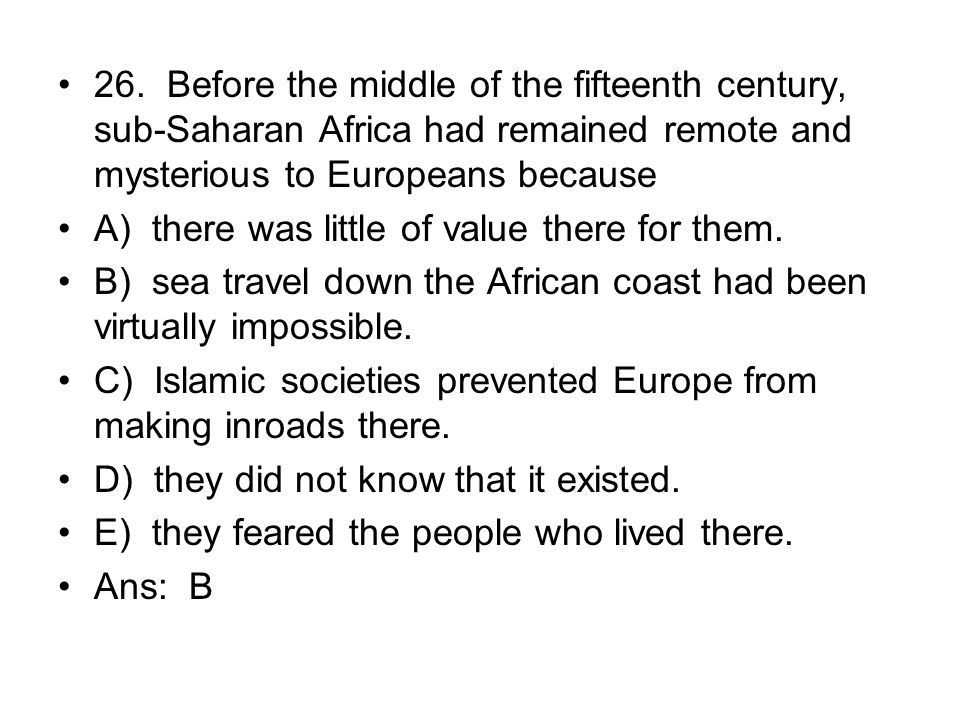 26. Before the middle of the fifteenth century, sub-Saharan Africa had remained remote and mysterious to Europeans because