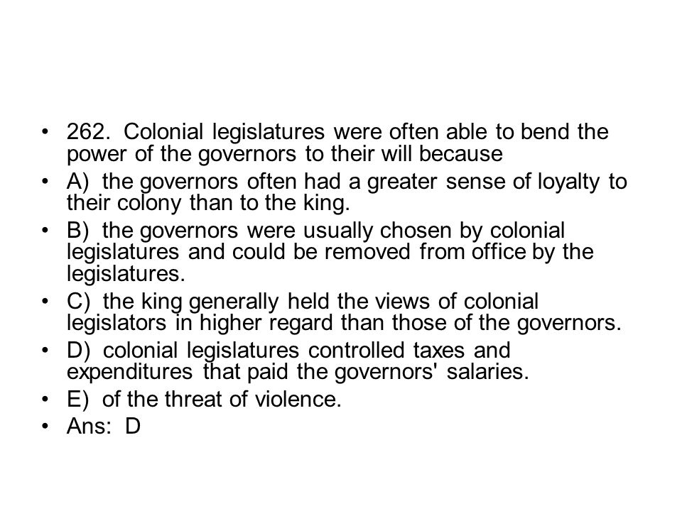 262. Colonial legislatures were often able to bend the power of the governors to their will because