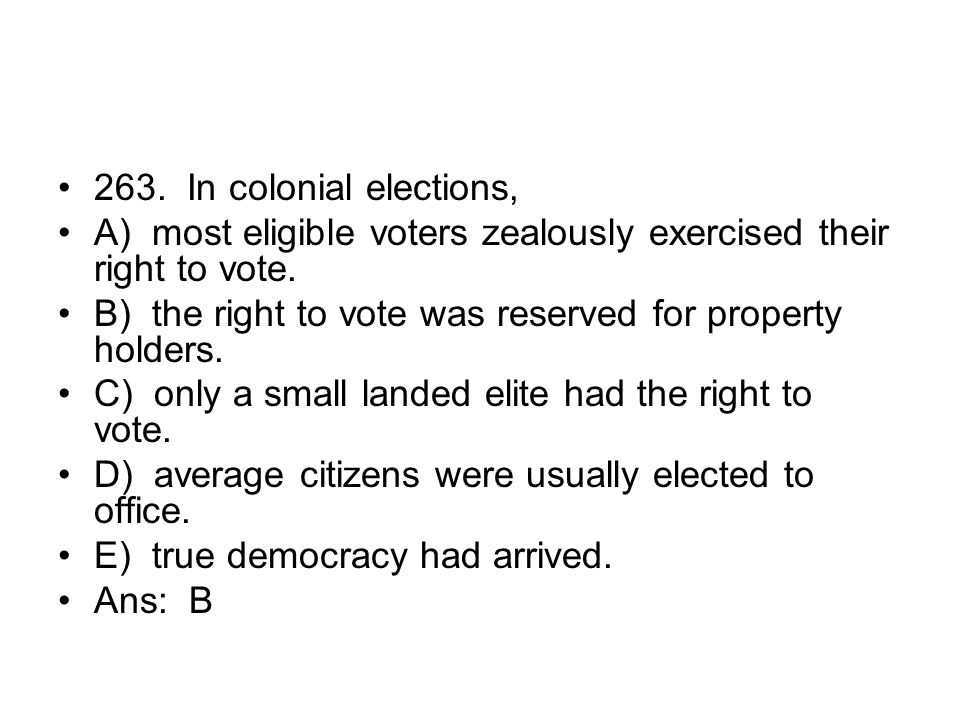 263. In colonial elections, A) most eligible voters zealously exercised their right to vote.