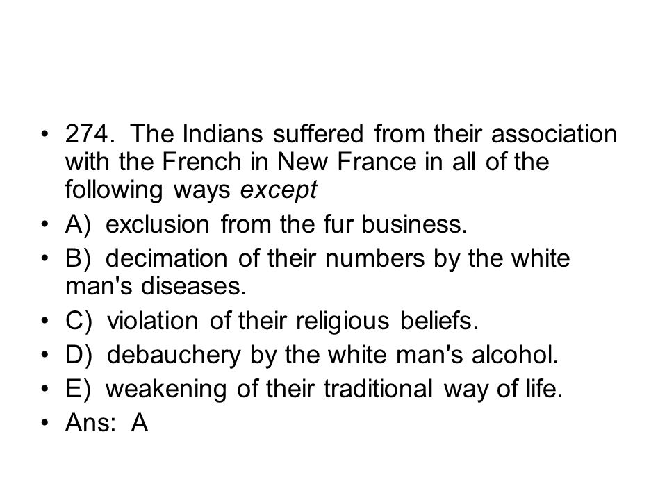 274. The Indians suffered from their association with the French in New France in all of the following ways except