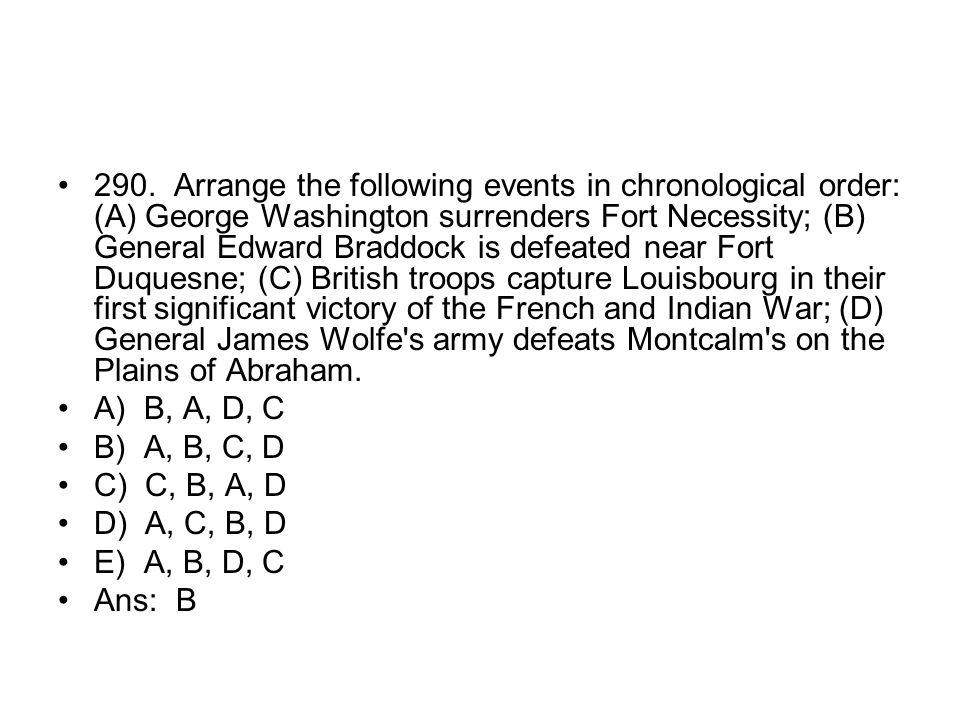 290. Arrange the following events in chronological order: (A) George Washington surrenders Fort Necessity; (B) General Edward Braddock is defeated near Fort Duquesne; (C) British troops capture Louisbourg in their first significant victory of the French and Indian War; (D) General James Wolfe s army defeats Montcalm s on the Plains of Abraham.