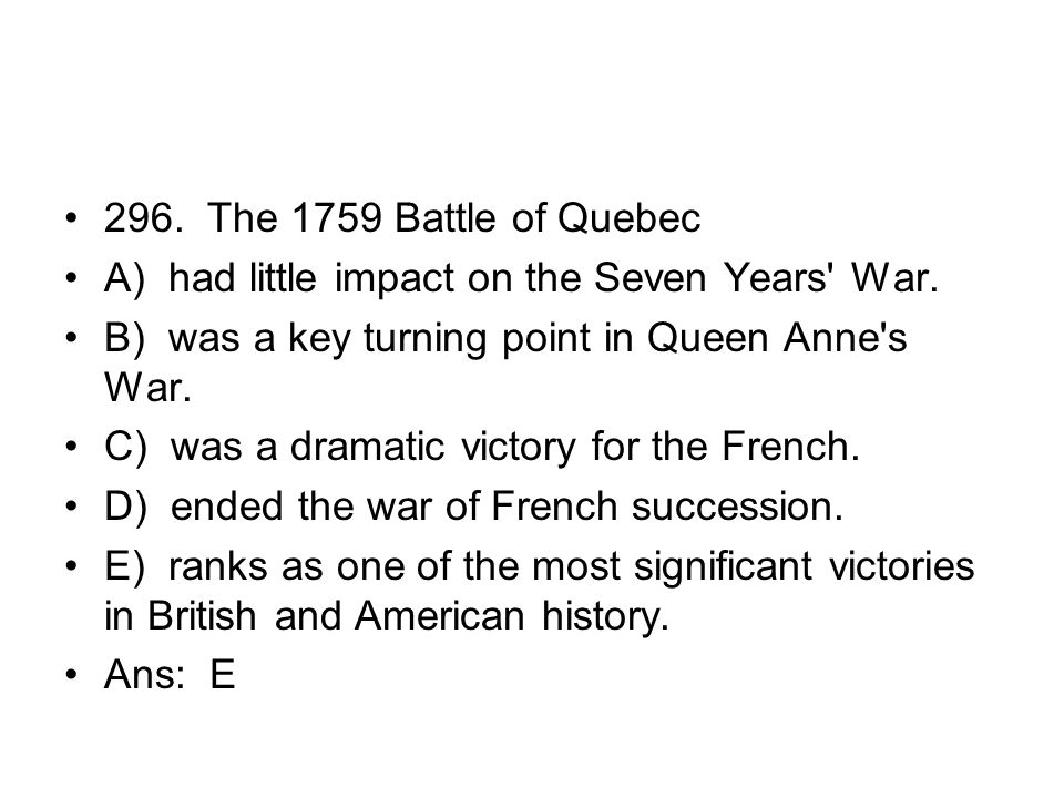 296. The 1759 Battle of Quebec A) had little impact on the Seven Years War. B) was a key turning point in Queen Anne s War.