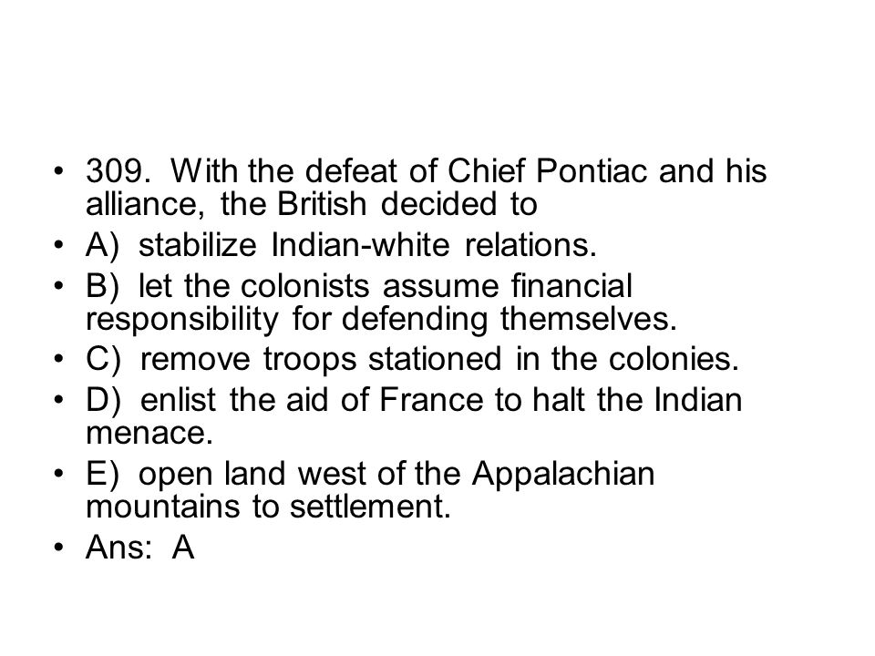309. With the defeat of Chief Pontiac and his alliance, the British decided to