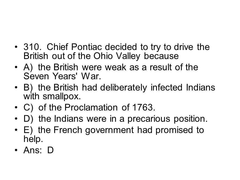 310. Chief Pontiac decided to try to drive the British out of the Ohio Valley because