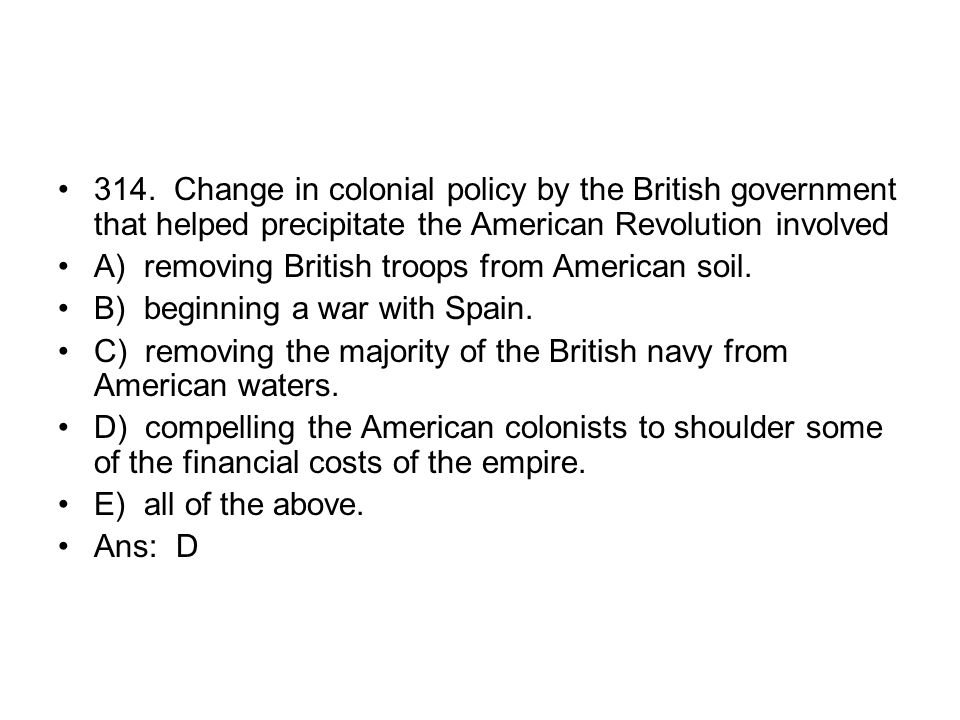 314. Change in colonial policy by the British government that helped precipitate the American Revolution involved