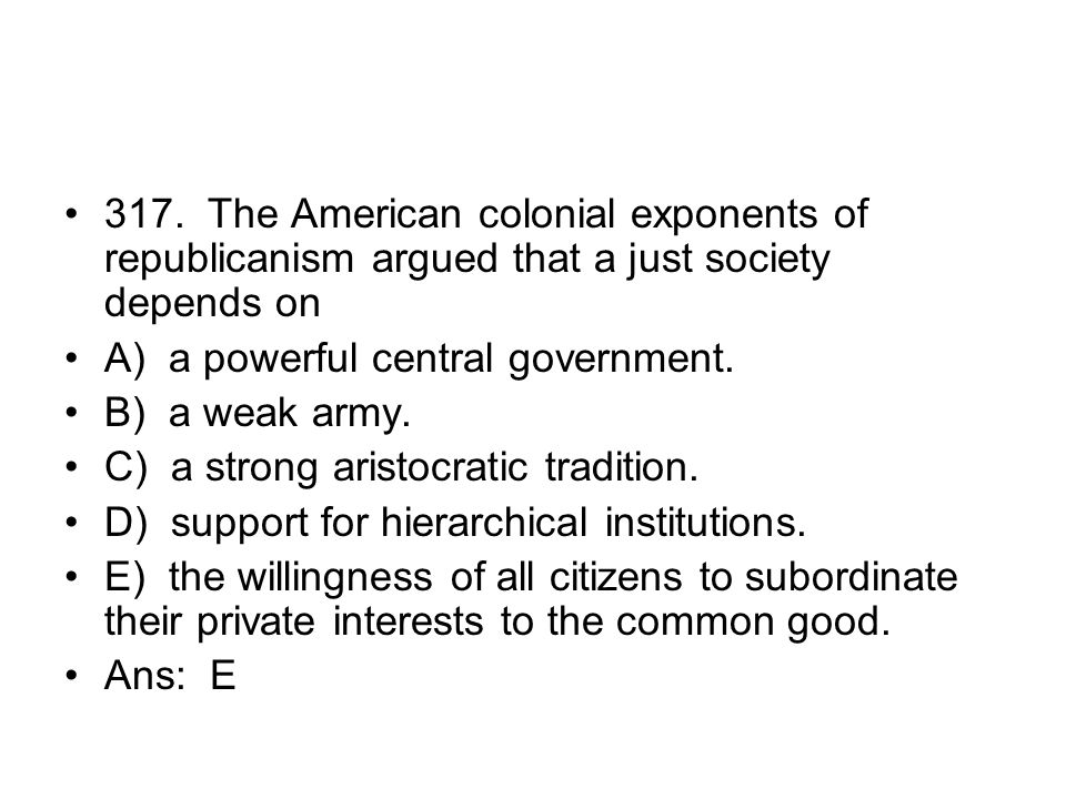 317. The American colonial exponents of republicanism argued that a just society depends on