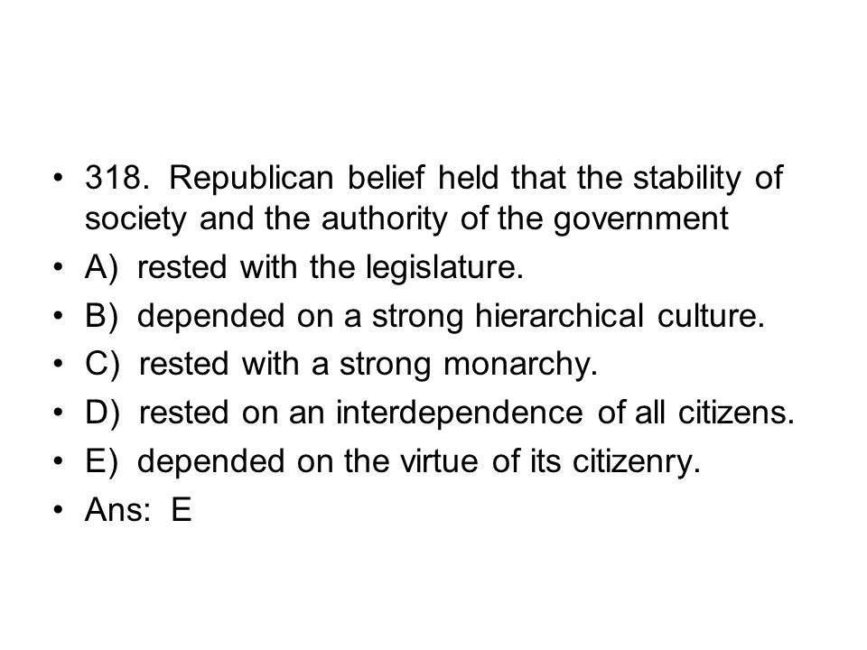 318. Republican belief held that the stability of society and the authority of the government