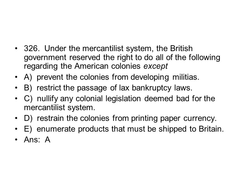 326. Under the mercantilist system, the British government reserved the right to do all of the following regarding the American colonies except