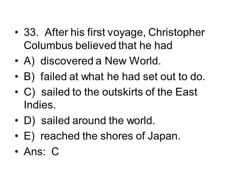 33. After his first voyage, Christopher Columbus believed that he had