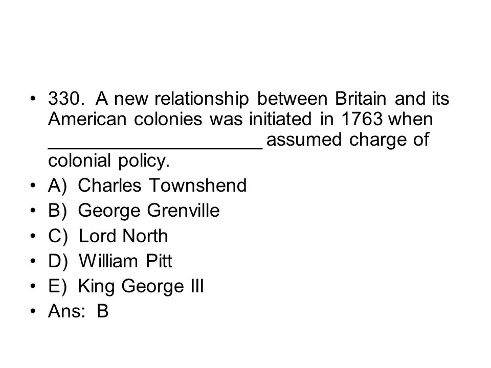 330. A new relationship between Britain and its American colonies was initiated in 1763 when ____________________ assumed charge of colonial policy.