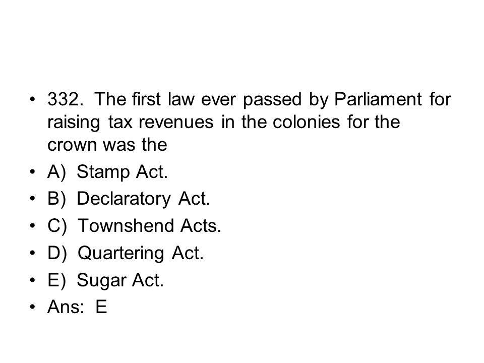 332. The first law ever passed by Parliament for raising tax revenues in the colonies for the crown was the