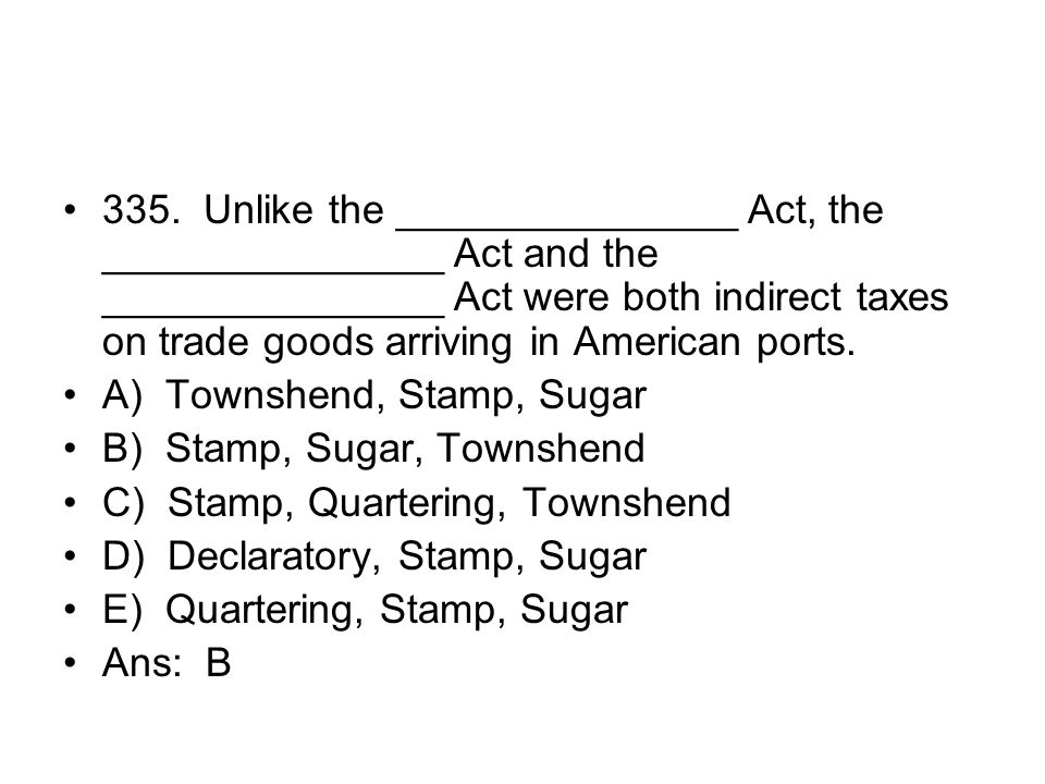 335. Unlike the _______________ Act, the _______________ Act and the _______________ Act were both indirect taxes on trade goods arriving in American ports.