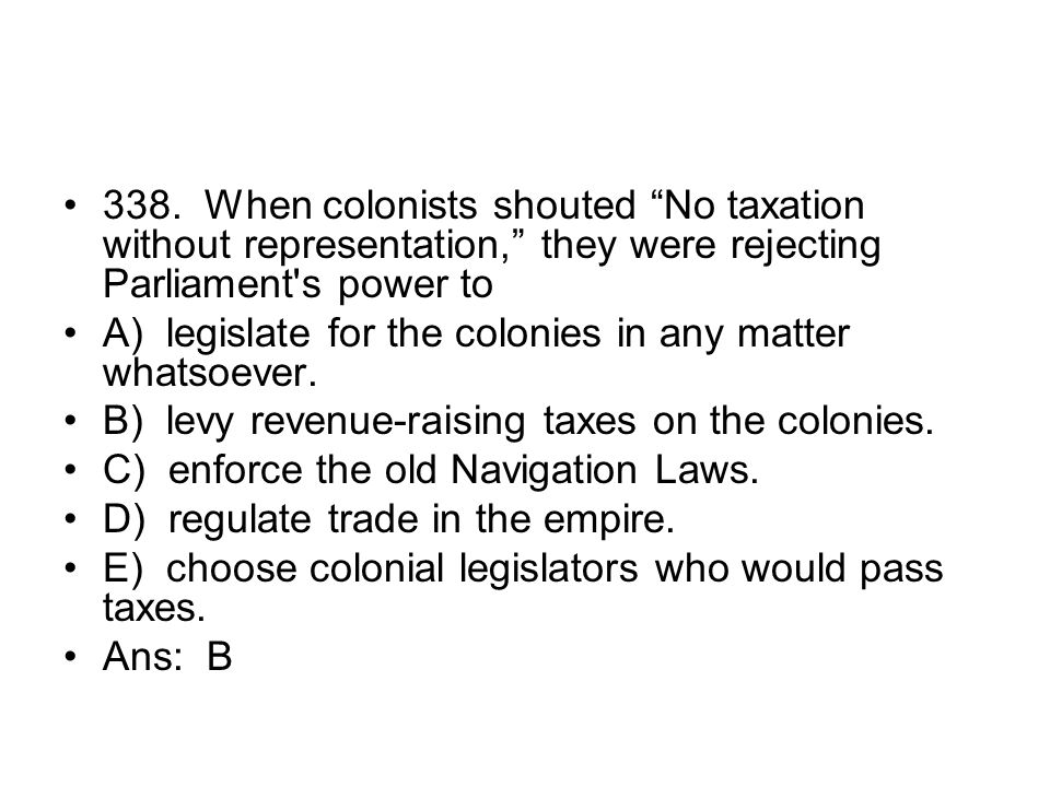 338. When colonists shouted No taxation without representation, they were rejecting Parliament s power to