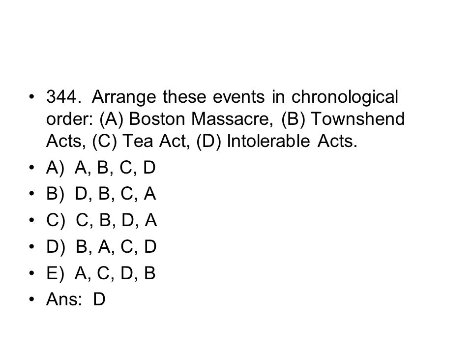 344. Arrange these events in chronological order: (A) Boston Massacre, (B) Townshend Acts, (C) Tea Act, (D) Intolerable Acts.