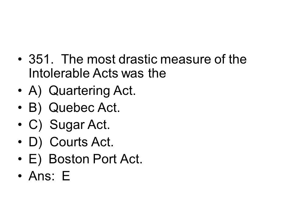 351. The most drastic measure of the Intolerable Acts was the