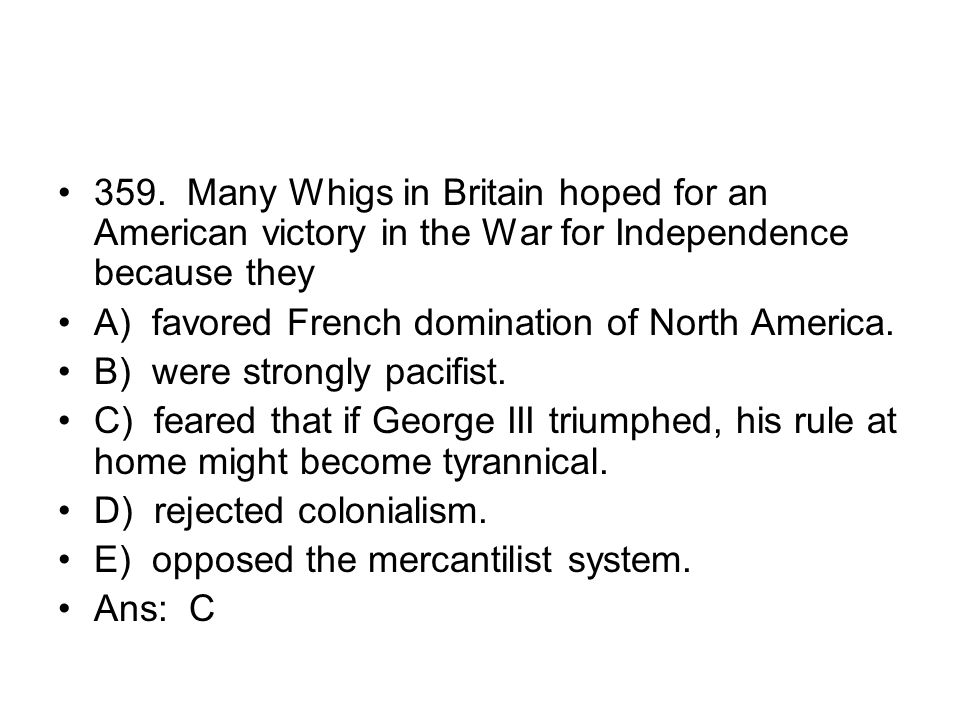 359. Many Whigs in Britain hoped for an American victory in the War for Independence because they