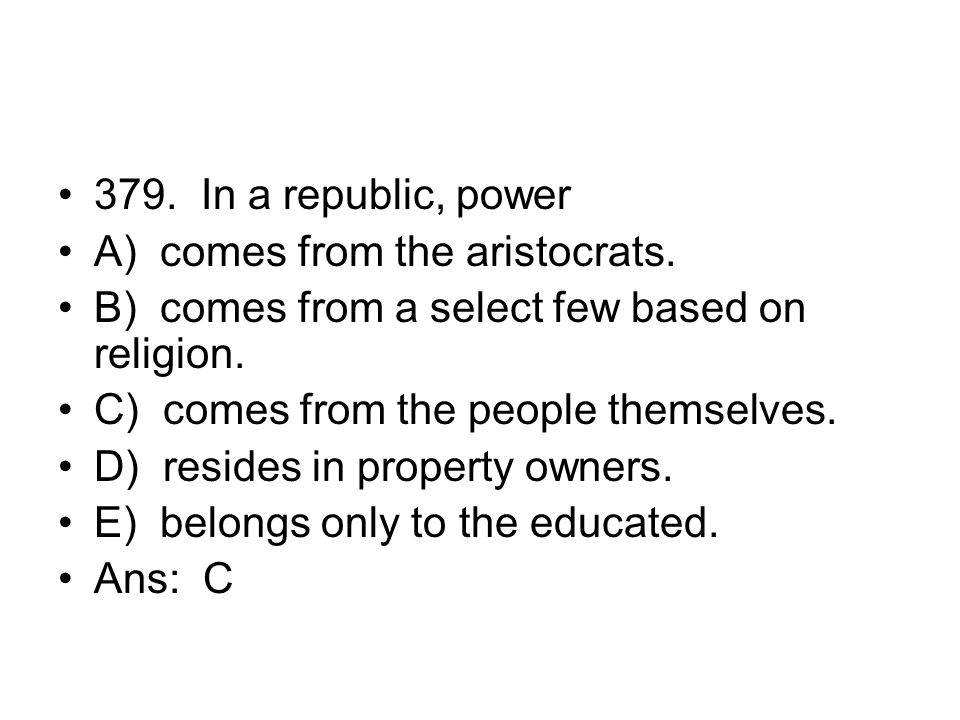379. In a republic, power A) comes from the aristocrats. B) comes from a select few based on religion.