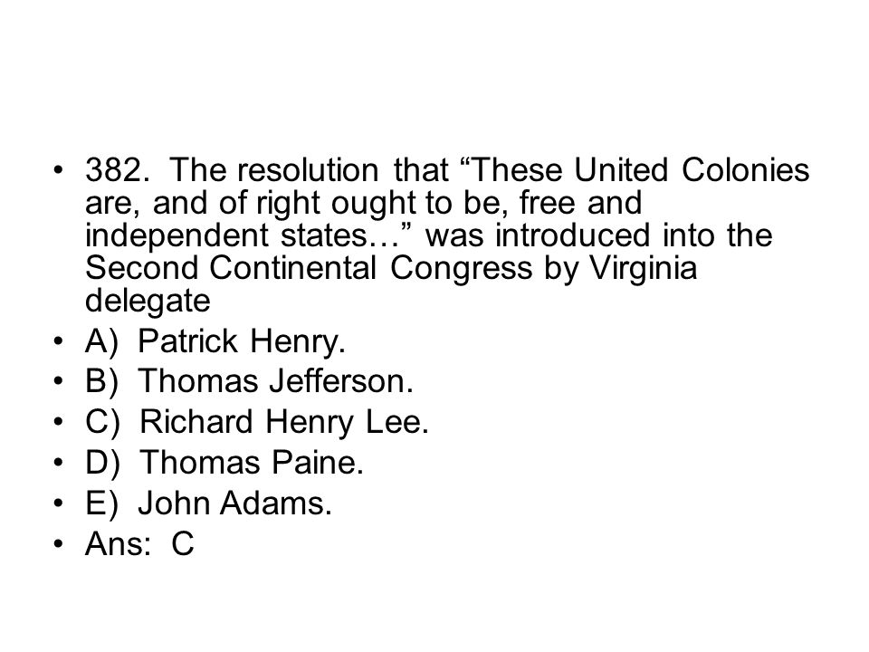 382. The resolution that These United Colonies are, and of right ought to be, free and independent states… was introduced into the Second Continental Congress by Virginia delegate