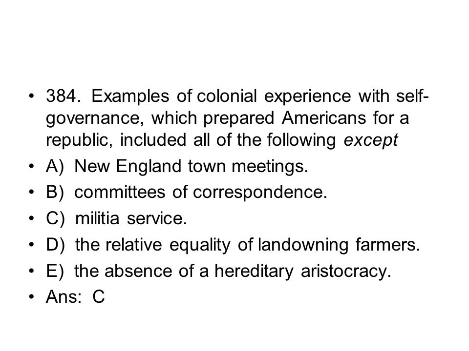 384. Examples of colonial experience with self-governance, which prepared Americans for a republic, included all of the following except
