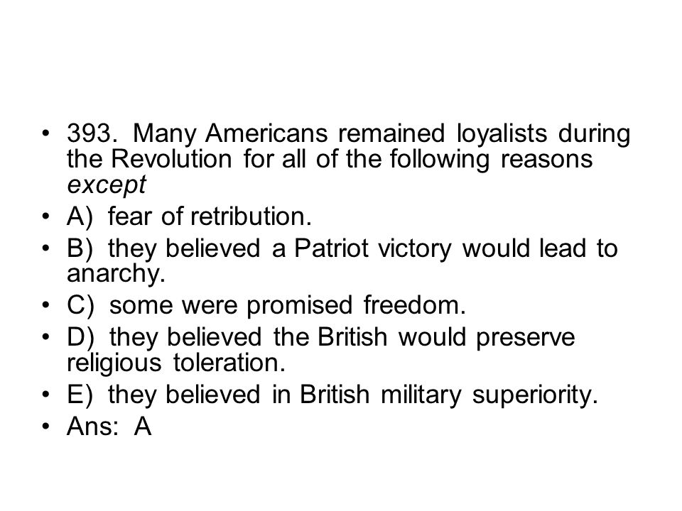 393. Many Americans remained loyalists during the Revolution for all of the following reasons except