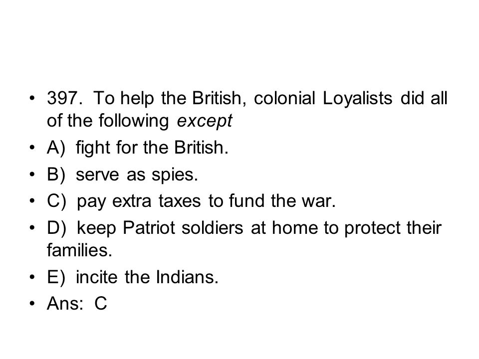 397. To help the British, colonial Loyalists did all of the following except