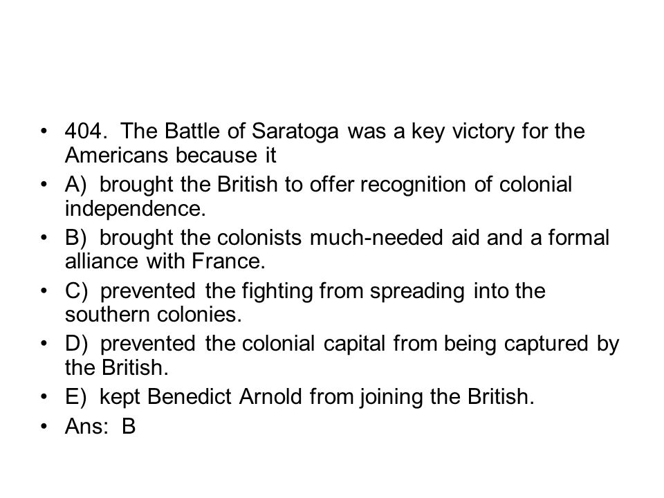 404. The Battle of Saratoga was a key victory for the Americans because it
