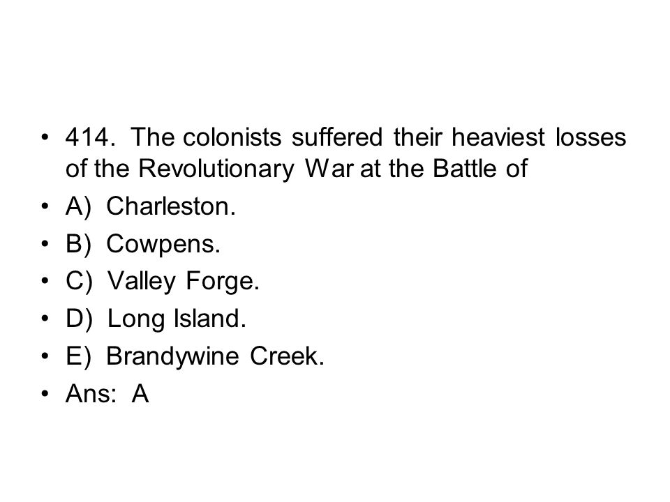414. The colonists suffered their heaviest losses of the Revolutionary War at the Battle of