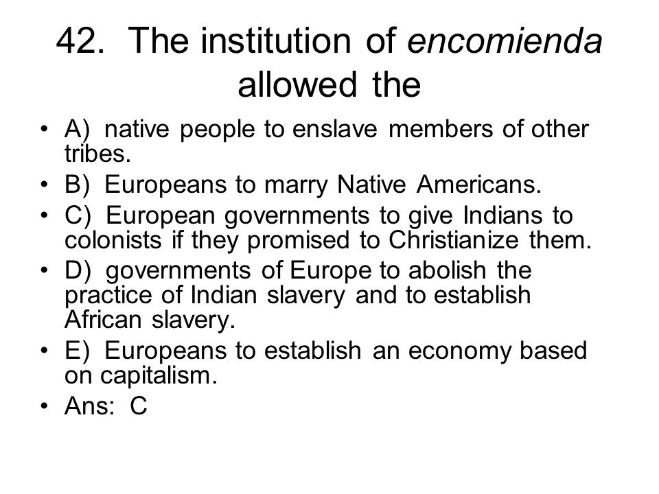 42. The institution of encomienda allowed the