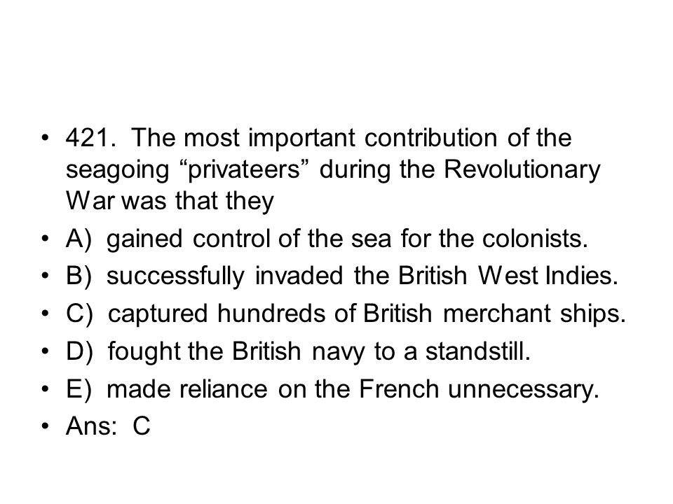 421. The most important contribution of the seagoing privateers during the Revolutionary War was that they