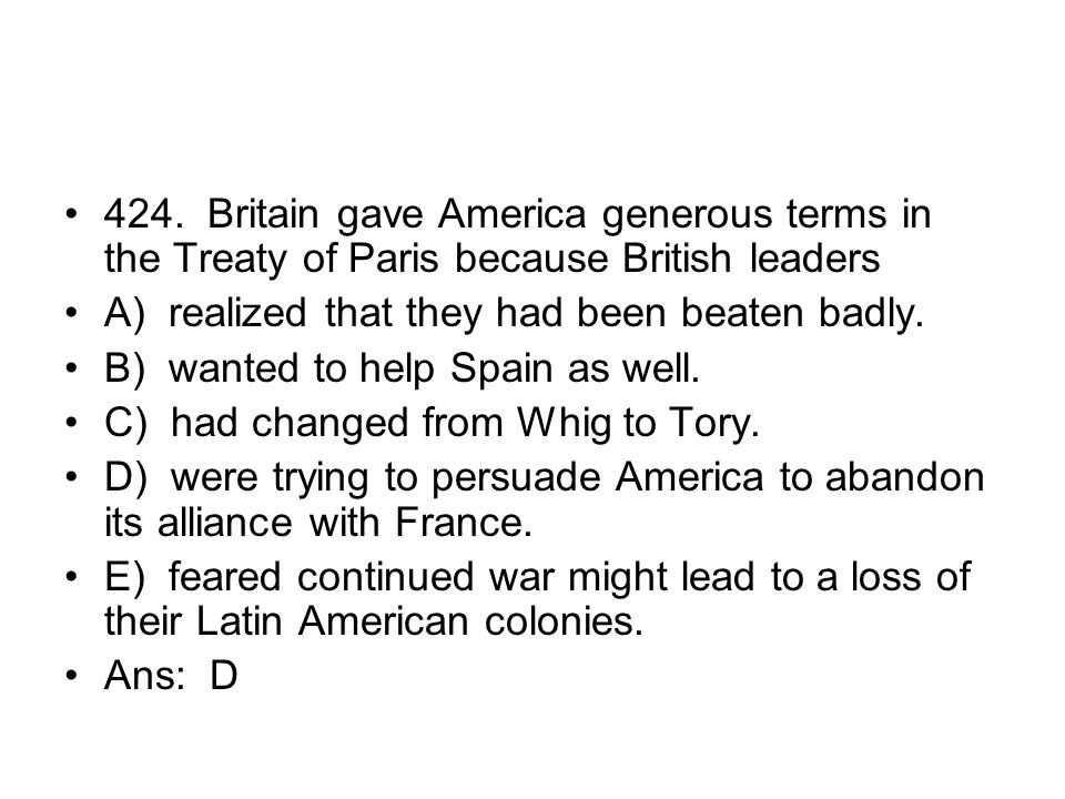 424. Britain gave America generous terms in the Treaty of Paris because British leaders