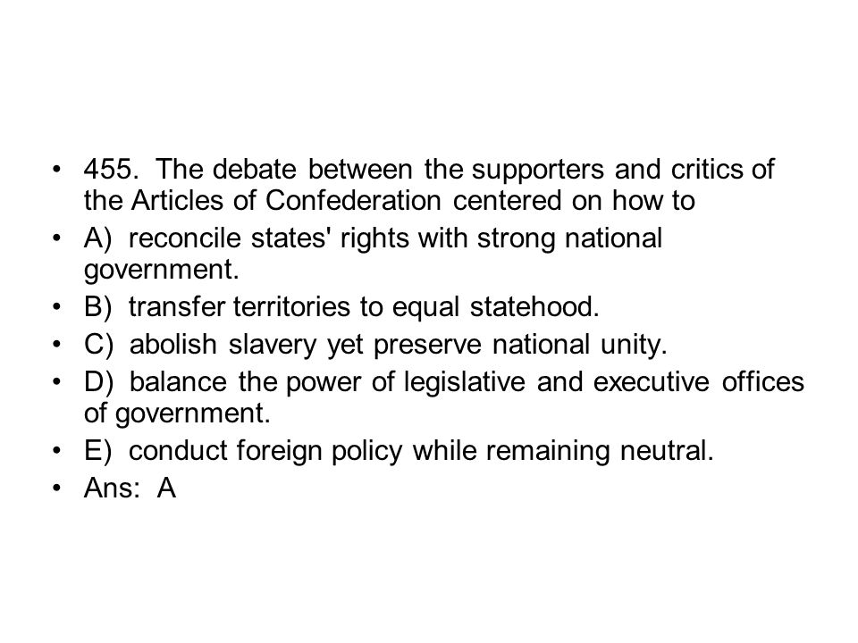 455. The debate between the supporters and critics of the Articles of Confederation centered on how to