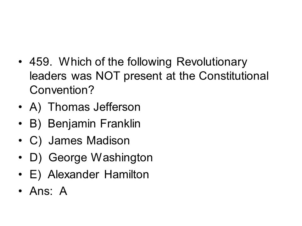 459. Which of the following Revolutionary leaders was NOT present at the Constitutional Convention