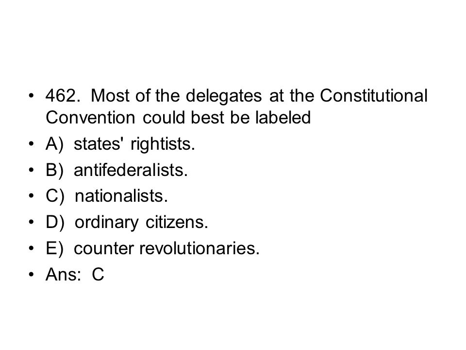 462. Most of the delegates at the Constitutional Convention could best be labeled
