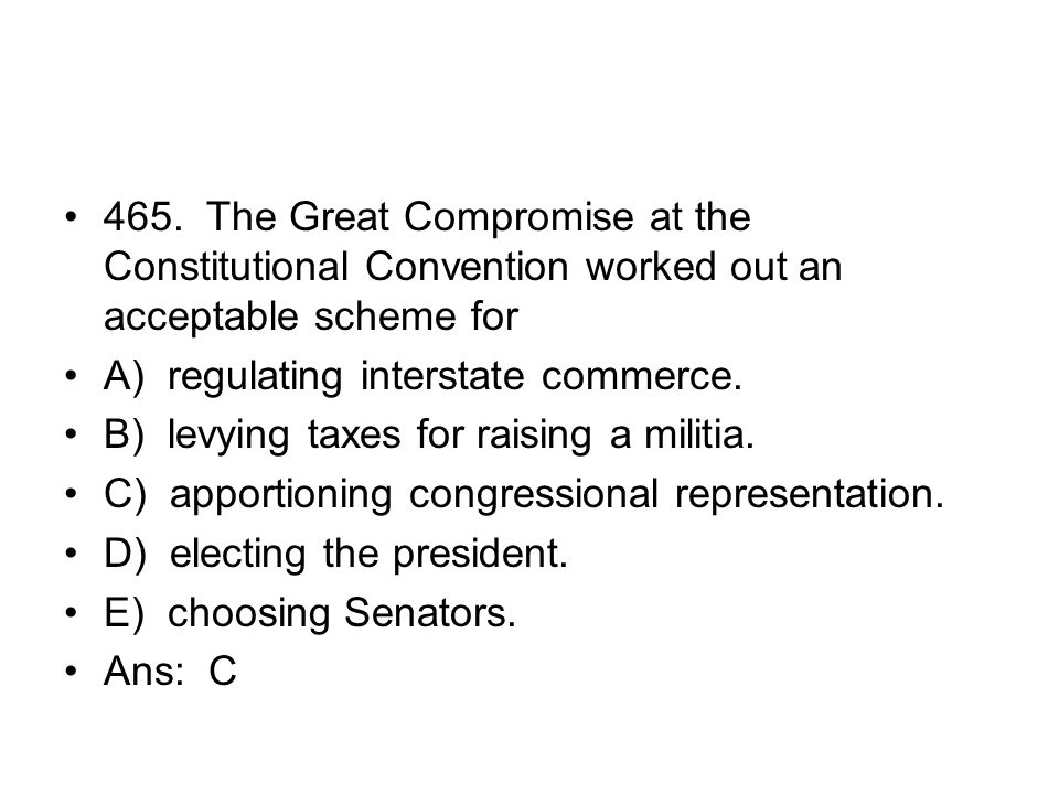 465. The Great Compromise at the Constitutional Convention worked out an acceptable scheme for