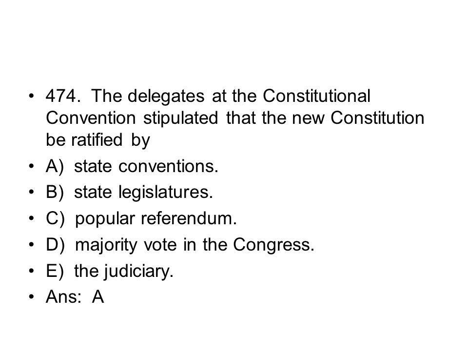 474. The delegates at the Constitutional Convention stipulated that the new Constitution be ratified by