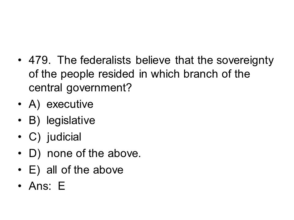 479. The federalists believe that the sovereignty of the people resided in which branch of the central government