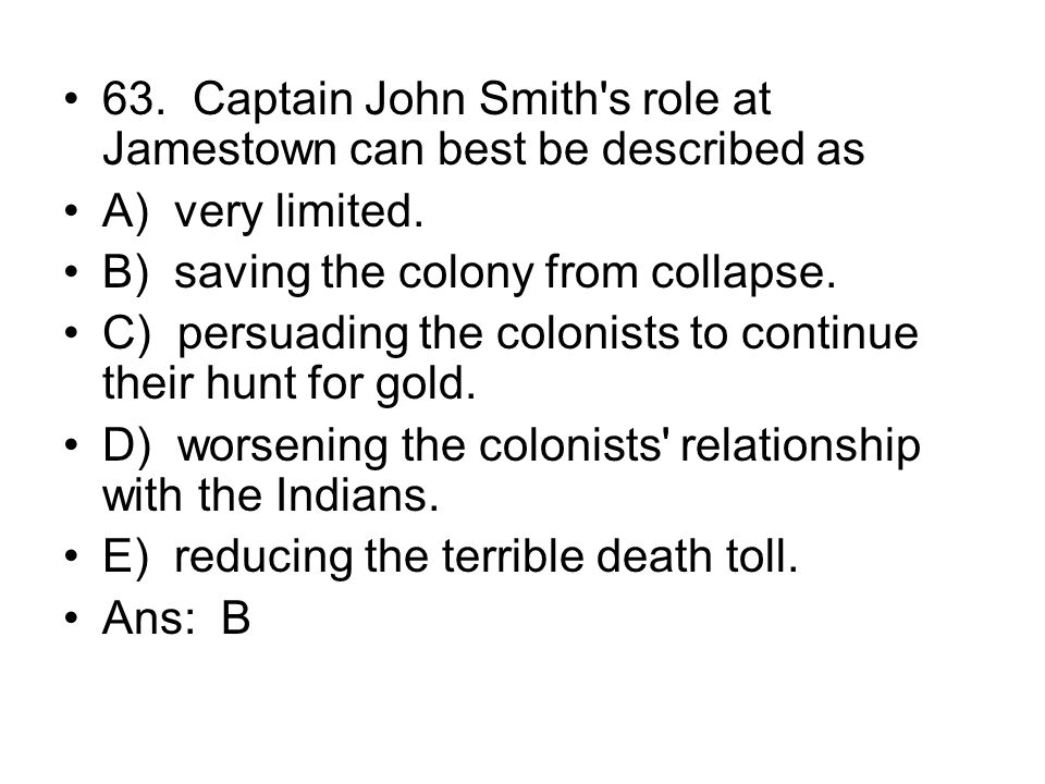 63. Captain John Smith s role at Jamestown can best be described as