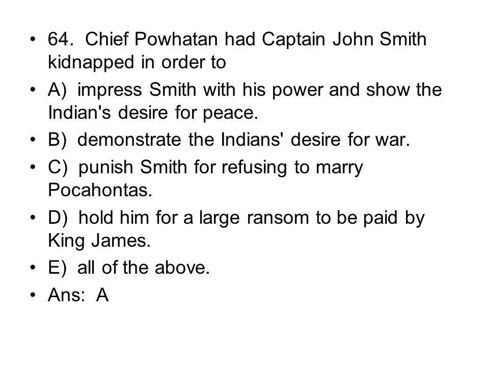 64. Chief Powhatan had Captain John Smith kidnapped in order to