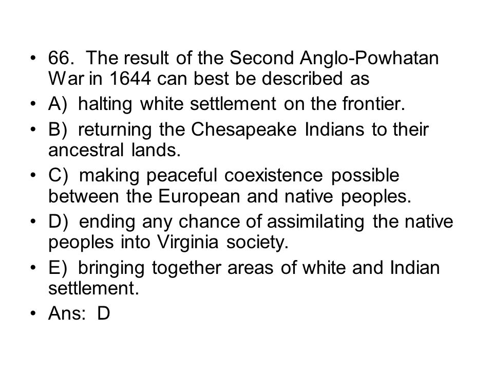 66. The result of the Second Anglo-Powhatan War in 1644 can best be described as