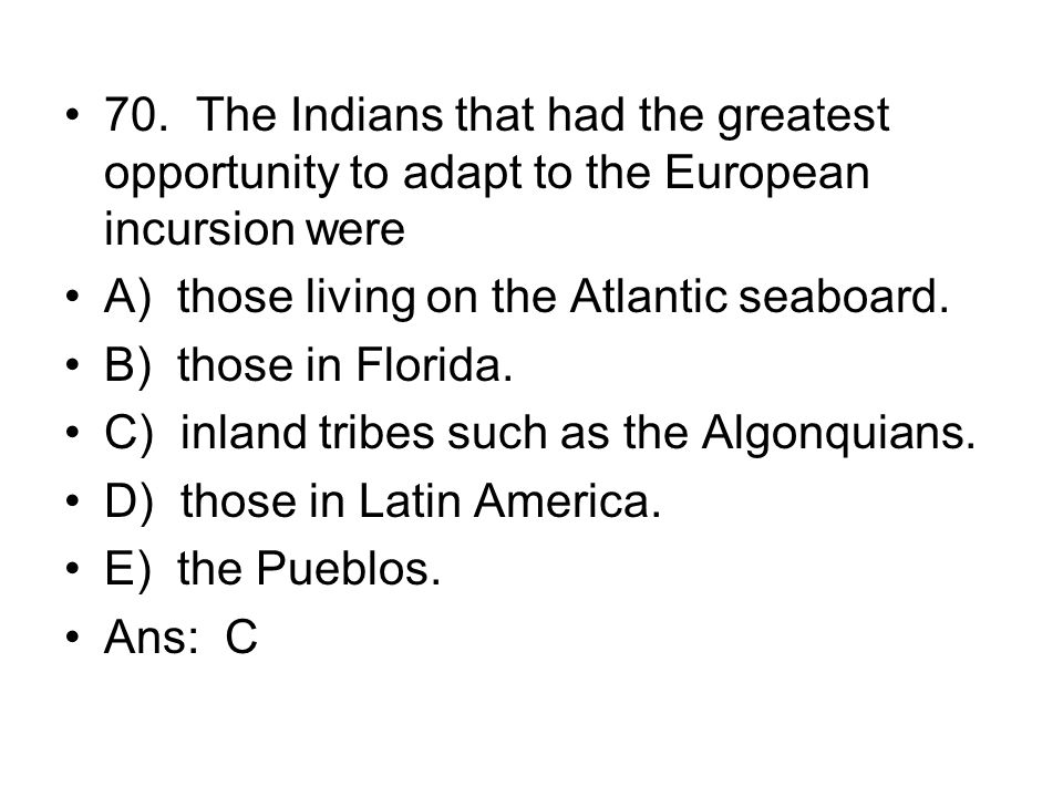 70. The Indians that had the greatest opportunity to adapt to the European incursion were