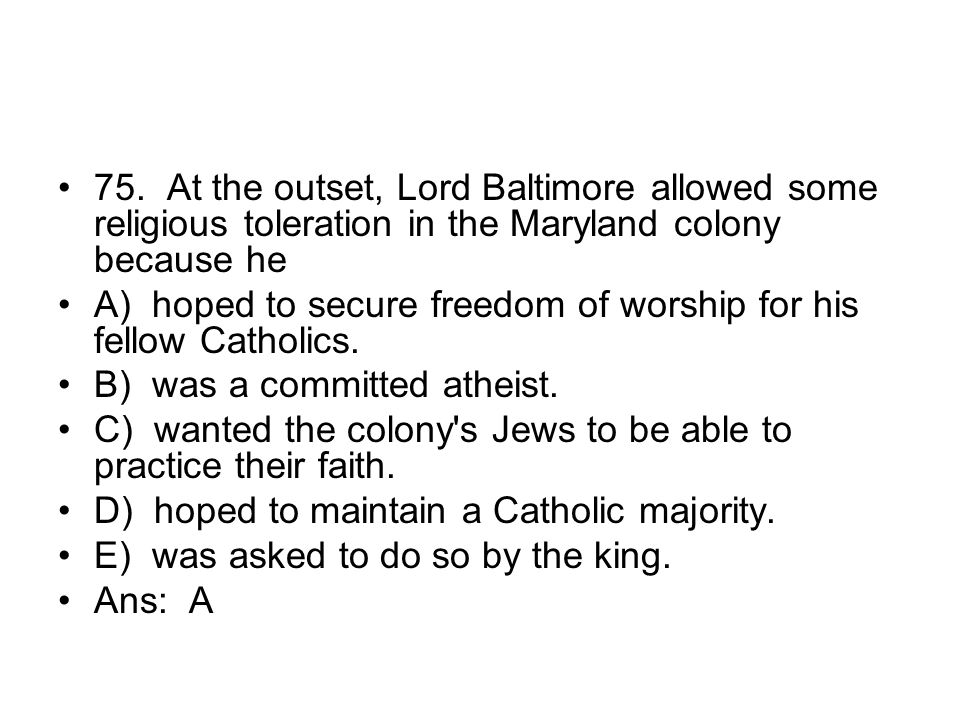75. At the outset, Lord Baltimore allowed some religious toleration in the Maryland colony because he