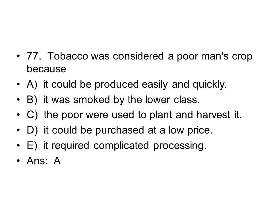 77. Tobacco was considered a poor man s crop because