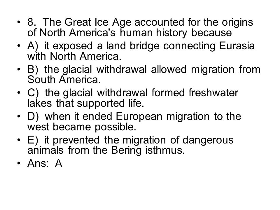 8. The Great Ice Age accounted for the origins of North America s human history because